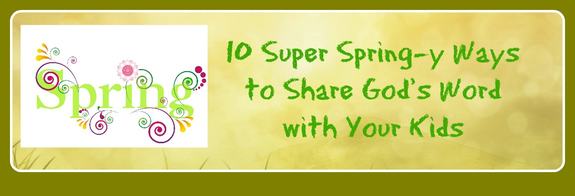 10 Super Spring-y Ways to Share God's Word with Your Kids